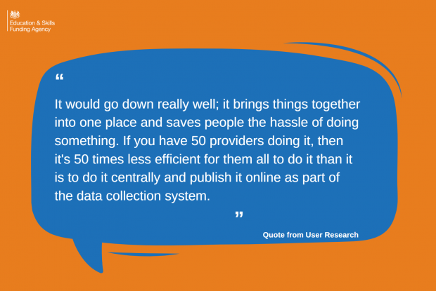 Quote from user research -It would go down really well; it brings things together into one place and saves people the hassle of doing something. If you have 50 providers doing it, then its 50 times less efficient for them all to do it than it is to do it centrally and publish it online as part of the data collection system