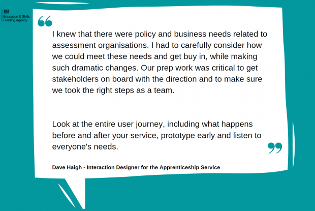 'I knew that there were policy and business needs related to assessment organisations. I had to carefully consider how we could meet these needs and get buy in, while making such dramatic changes. Our prep work was critical to get stakeholders on board with the direction and to make sure we took the right steps as a team. Look at the entire user journey, including what happens before and after your service, prototype early and listen to everyone's needs.' Quote from David Haigh, Interaction Designer for the Apprenticeship Service
